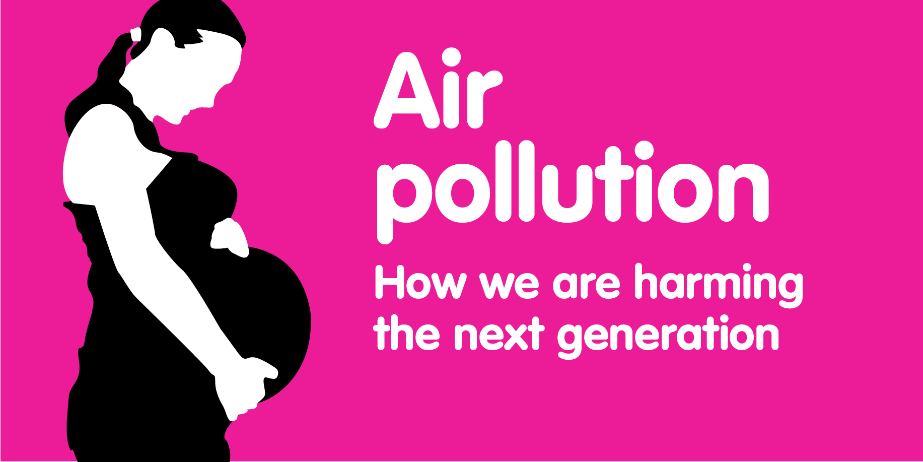 "An image of a pregnat woman and the text ""Air pollution, How are we harming the next generation"""